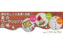 「つくる!あそぶ!かざる!」横浜赤レンガ倉庫で、気軽に参加できる夏のワークショップ開催!の画像(横浜赤レンガ倉庫に関連した画像)